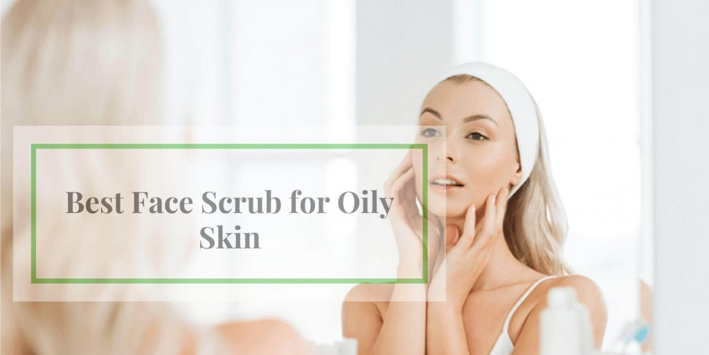 Best Face Scrub for Oily Skin